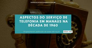 Durango Duarte - Aspectos do serviço de telefonia em Manaus (Série 1960)