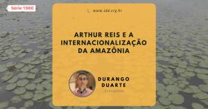 Articulista Durango Duarte - Arthur Reis e a internacionalização da Amazônia (Série 1960)