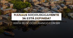 Manaus sociologicamente já está definida