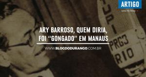 bdd-22-ary-barroso-quem-diria-foi-gongado-em-manaus
