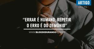 """Durango Duarte - """"Errar é humano, repetir o erro é do demônio"""" (Sêneca)"""