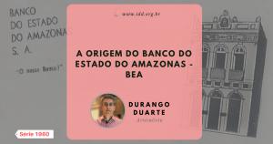 IDD: A origem do Banco do Estado do Amazonas - BEA (Série 1960)